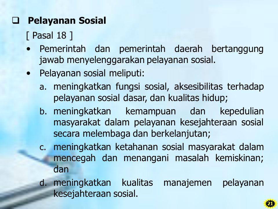  Pelayanan Sosial [ Pasal 18 ] Pemerintah dan pemerintah daerah bertanggung jawab menyelenggarakan pelayanan sosial. Pelayanan sosial meliputi: a. me