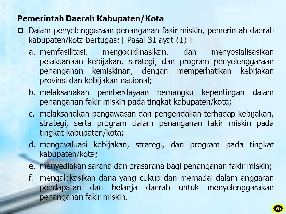 Pemerintah Daerah Kabupaten/Kota  Dalam penyelenggaraan penanganan fakir miskin, pemerintah daerah kabupaten/kota bertugas: [ Pasal 31 ayat (1) ] a.