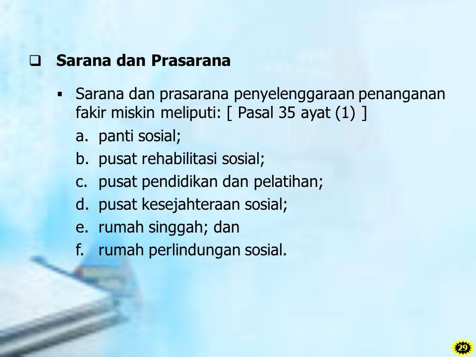  Sarana dan Prasarana  Sarana dan prasarana penyelenggaraan penanganan fakir miskin meliputi: [ Pasal 35 ayat (1) ] a. panti sosial; b. pusat rehabi