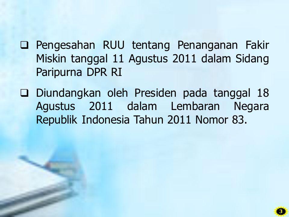  Pengesahan RUU tentang Penanganan Fakir Miskin tanggal 11 Agustus 2011 dalam Sidang Paripurna DPR RI  Diundangkan oleh Presiden pada tanggal 18 Agu