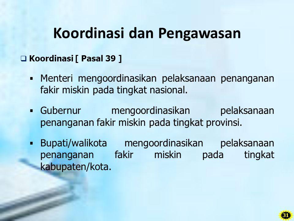 Koordinasi dan Pengawasan  Koordinasi [ Pasal 39 ]  Menteri mengoordinasikan pelaksanaan penanganan fakir miskin pada tingkat nasional.  Gubernur m