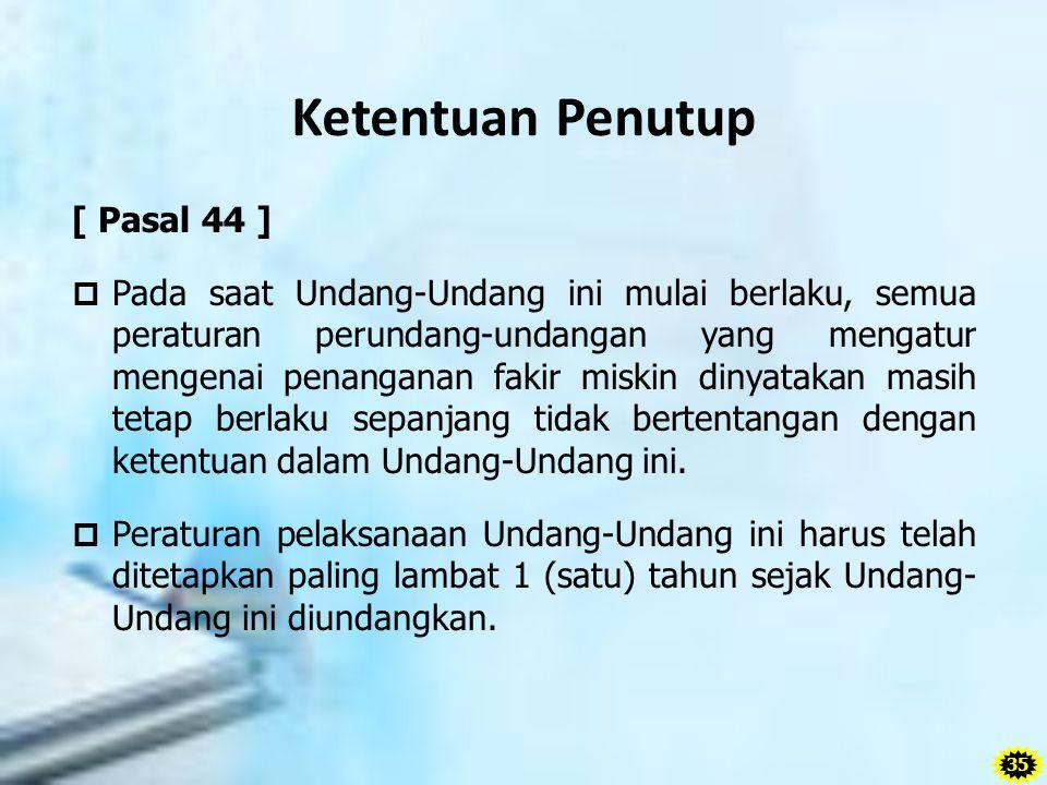 Ketentuan Penutup [ Pasal 44 ]  Pada saat Undang-Undang ini mulai berlaku, semua peraturan perundang-undangan yang mengatur mengenai penanganan fakir