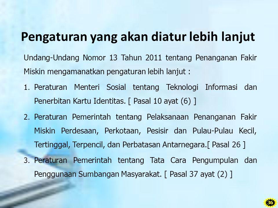 Pengaturan yang akan diatur lebih lanjut Undang-Undang Nomor 13 Tahun 2011 tentang Penanganan Fakir Miskin mengamanatkan pengaturan lebih lanjut : 1.