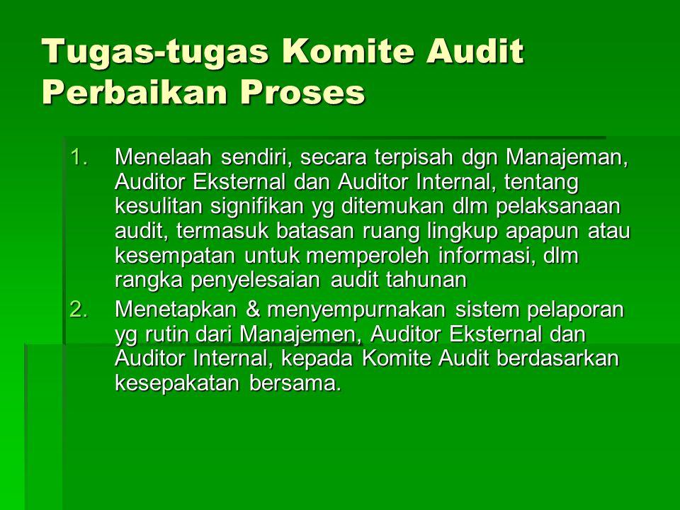 Tugas-tugas Komite Audit Perbaikan Proses 1.Menelaah sendiri, secara terpisah dgn Manajeman, Auditor Eksternal dan Auditor Internal, tentang kesulitan