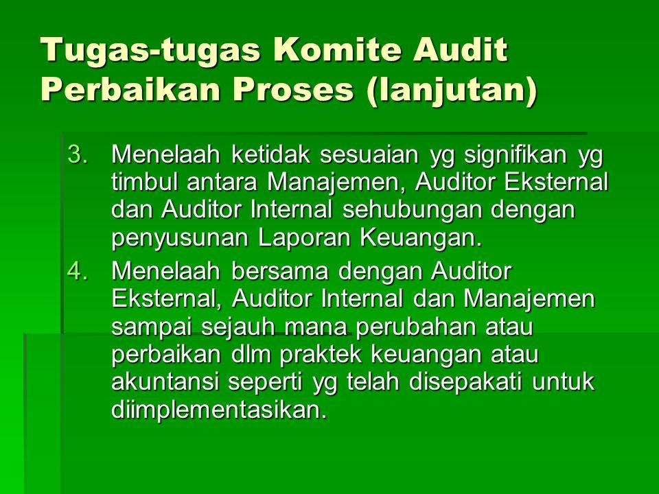 Tugas-tugas Komite Audit Perbaikan Proses (lanjutan) 3.Menelaah ketidak sesuaian yg signifikan yg timbul antara Manajemen, Auditor Eksternal dan Audit