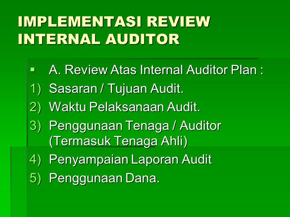 IMPLEMENTASI REVIEW INTERNAL AUDITOR  A. Review Atas Internal Auditor Plan : 1)Sasaran / Tujuan Audit. 2)Waktu Pelaksanaan Audit. 3)Penggunaan Tenaga