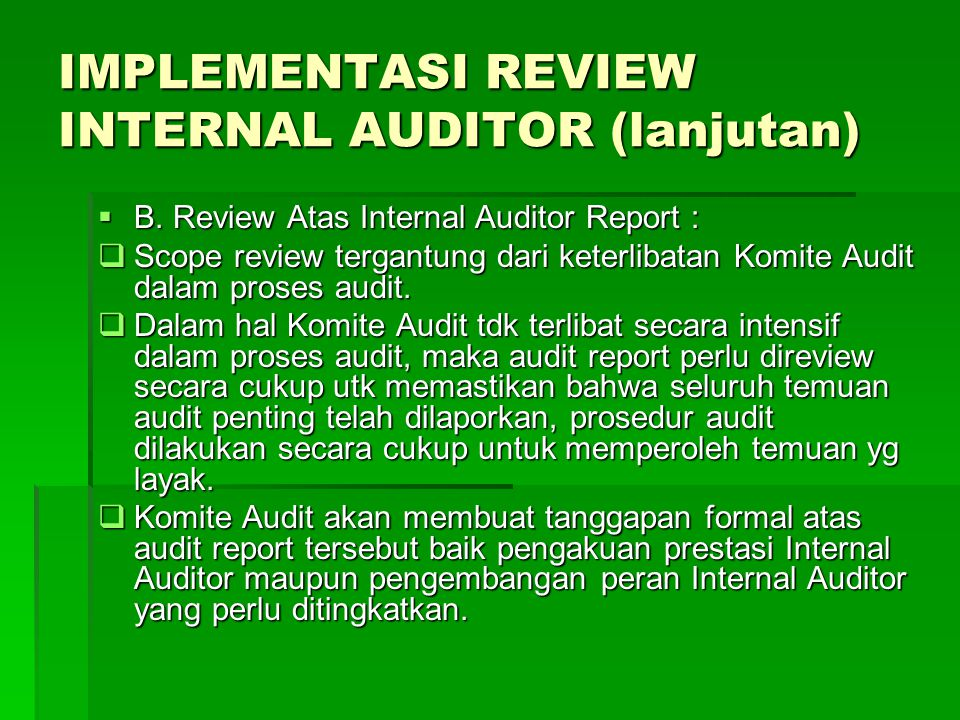 IMPLEMENTASI REVIEW INTERNAL AUDITOR (lanjutan)  B. Review Atas Internal Auditor Report :  Scope review tergantung dari keterlibatan Komite Audit da