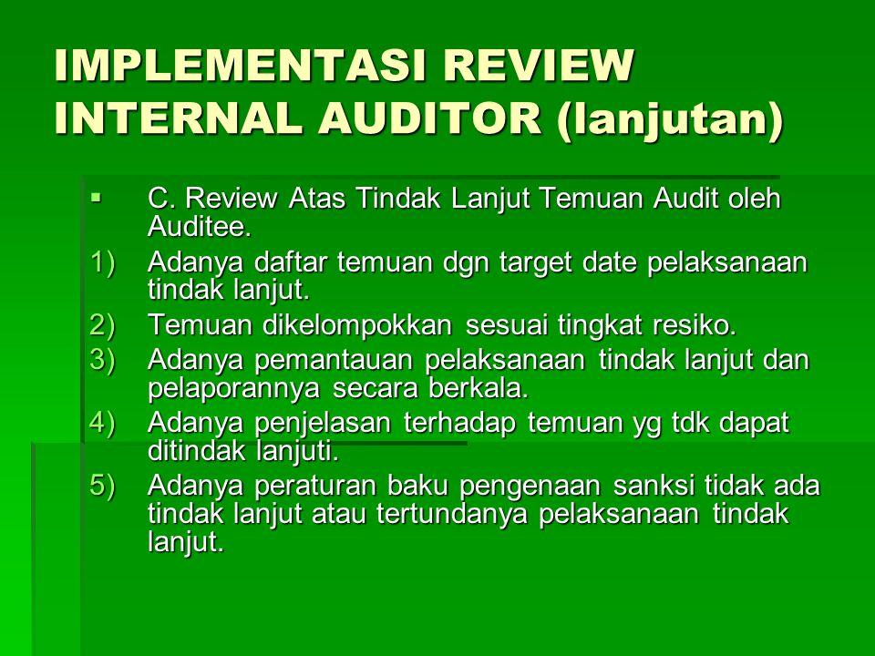 IMPLEMENTASI REVIEW INTERNAL AUDITOR (lanjutan)  C. Review Atas Tindak Lanjut Temuan Audit oleh Auditee. 1)Adanya daftar temuan dgn target date pelak