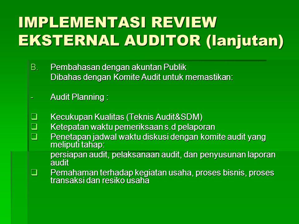 IMPLEMENTASI REVIEW EKSTERNAL AUDITOR (lanjutan) B.Pembahasan dengan akuntan Publik Dibahas dengan Komite Audit untuk memastikan: -Audit Planning : 
