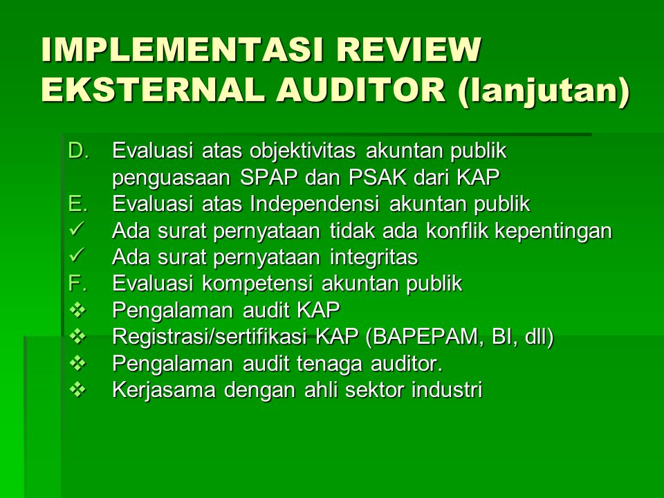 IMPLEMENTASI REVIEW EKSTERNAL AUDITOR (lanjutan) D.Evaluasi atas objektivitas akuntan publik penguasaan SPAP dan PSAK dari KAP E.Evaluasi atas Indepen