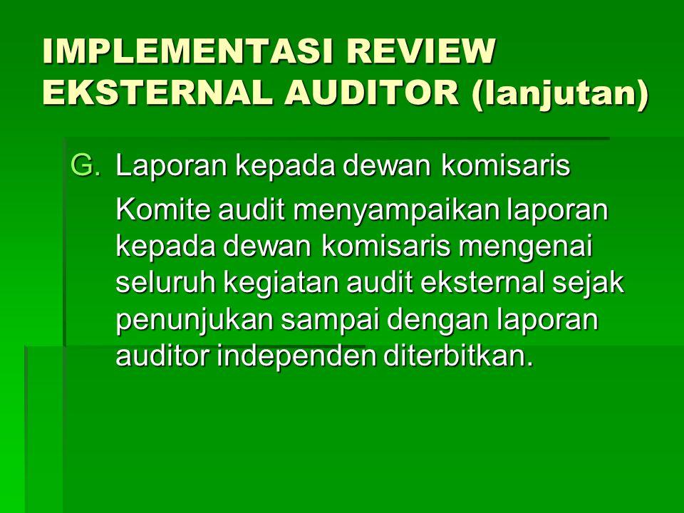 IMPLEMENTASI REVIEW EKSTERNAL AUDITOR (lanjutan) G.Laporan kepada dewan komisaris Komite audit menyampaikan laporan kepada dewan komisaris mengenai se