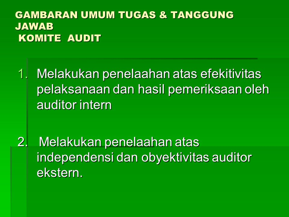 VISI DAN MISI KOMITE AUDIT GOVERNMENT (MENEG BUMN) DEWAN KOMISARIS MANAGEMENT MASYARAKAT/PUBLIK KOMITE AUDIT Strategi (How to get there) Visi (Where we will be) Berperan sebagai lembaga yg mandiri dan mampu memberikan laporan/masukan kpd DK dlm bentuk analisis,kesimpulan yg obyektif ttg SPI dan efektivitas kinerja auditor eksternal&internal u/ menciptakan GCG Misi (Raison d,etre) Memastikan bahwa manajemen menjamin SPI dan Eksternal Auditor dekerja sesuai dgn standar Auditing yang berlaku
