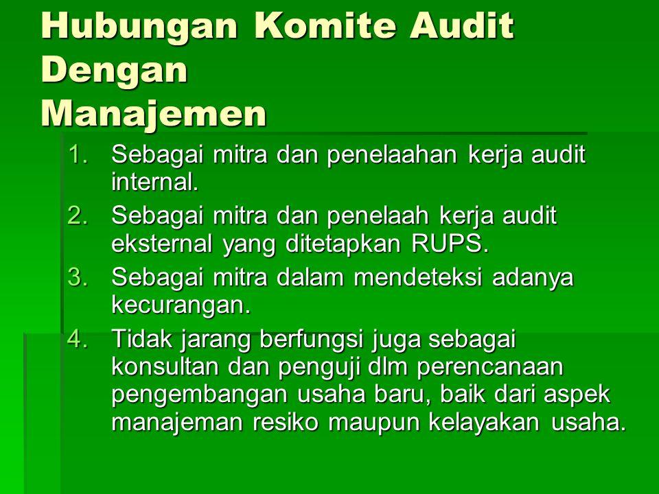 Hubungan Komite Audit Dengan Manajemen 1.Sebagai mitra dan penelaahan kerja audit internal. 2.Sebagai mitra dan penelaah kerja audit eksternal yang di