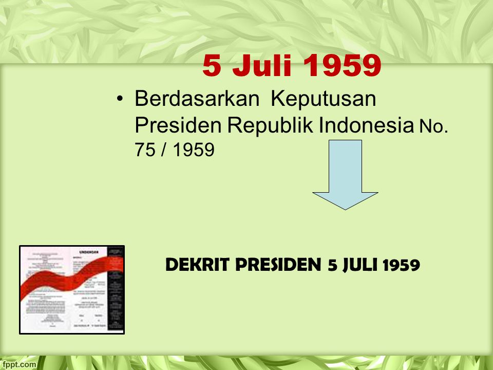 5 Juli 1959 Berdasarkan Keputusan Presiden Republik Indonesia No. 75 / 1959 DEKRIT PRESIDEN 5 JULI 1959