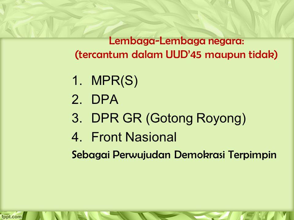 Lembaga-Lembaga negara: (tercantum dalam UUD'45 maupun tidak) 1.MPR(S) 2.DPA 3.DPR GR (Gotong Royong) 4.Front Nasional Sebagai Perwujudan Demokrasi Te
