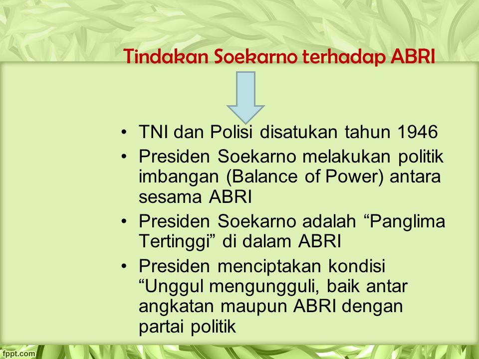Tindakan Soekarno terhadap ABRI TNI dan Polisi disatukan tahun 1946 Presiden Soekarno melakukan politik imbangan (Balance of Power) antara sesama ABRI