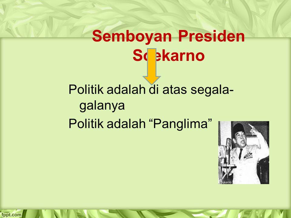 "Semboyan Presiden Soekarno Politik adalah di atas segala- galanya Politik adalah ""Panglima"""