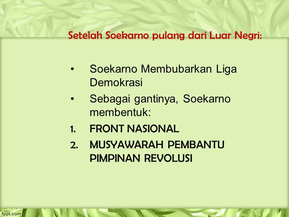 Setelah Soekarno pulang dari Luar Negri: Soekarno Membubarkan Liga Demokrasi Sebagai gantinya, Soekarno membentuk: 1.FRONT NASIONAL 2.MUSYAWARAH PEMBA