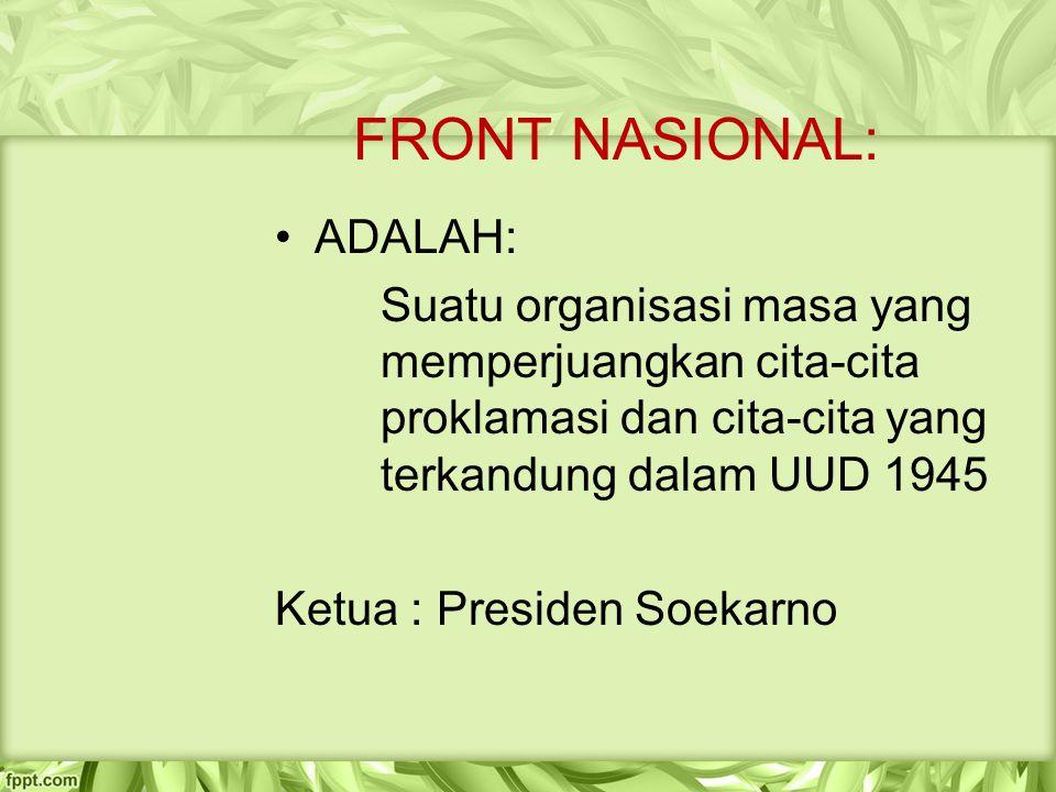 FRONT NASIONAL: ADALAH: Suatu organisasi masa yang memperjuangkan cita-cita proklamasi dan cita-cita yang terkandung dalam UUD 1945 Ketua : Presiden S