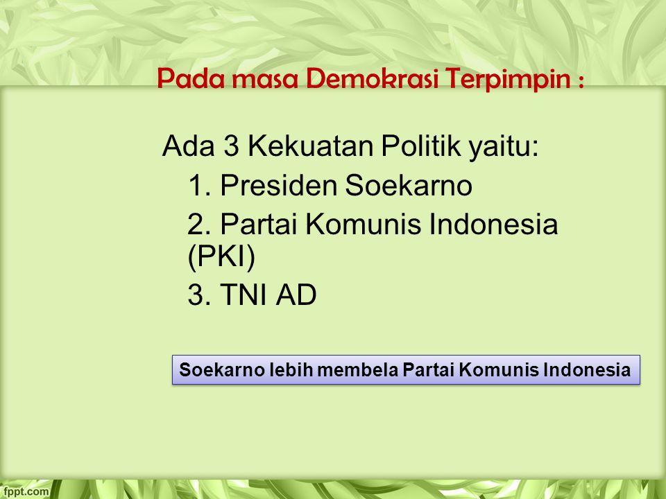 Pada masa Demokrasi Terpimpin : Ada 3 Kekuatan Politik yaitu: 1. Presiden Soekarno 2. Partai Komunis Indonesia (PKI) 3. TNI AD Soekarno lebih membela