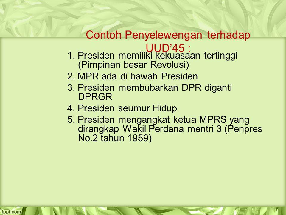 Contoh Penyelewengan terhadap UUD'45 : 1. Presiden memiliki kekuasaan tertinggi (Pimpinan besar Revolusi) 2. MPR ada di bawah Presiden 3. Presiden mem
