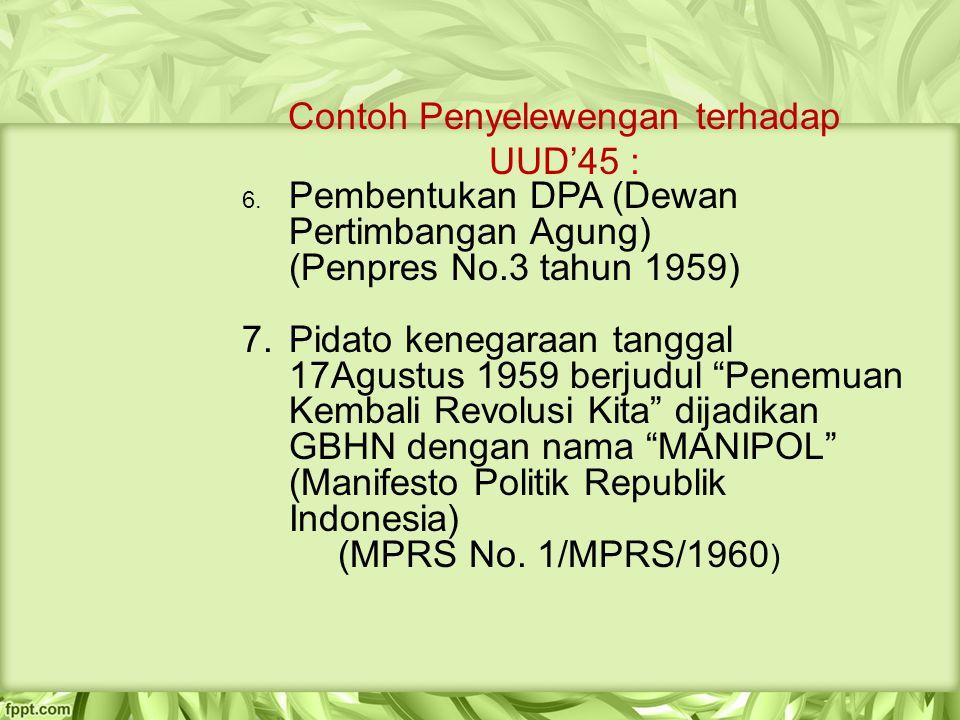 Contoh Penyelewengan terhadap UUD'45 : 6. Pembentukan DPA (Dewan Pertimbangan Agung) (Penpres No.3 tahun 1959) 7. Pidato kenegaraan tanggal 17Agustus