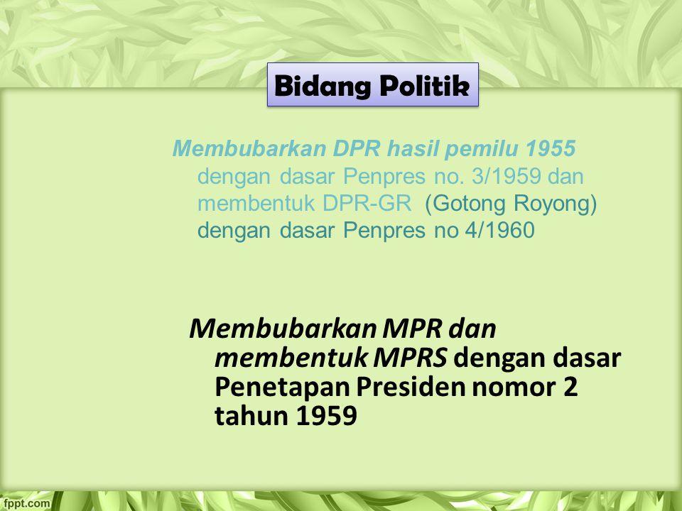 Bidang Politik Membubarkan DPR hasil pemilu 1955 dengan dasar Penpres no. 3/1959 dan membentuk DPR-GR (Gotong Royong) dengan dasar Penpres no 4/1960 M