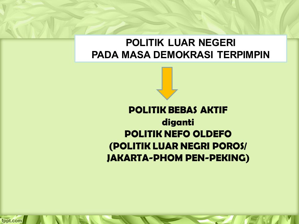 POLITIK BEBAS AKTIF diganti POLITIK NEFO OLDEFO (POLITIK LUAR NEGRI POROS/ JAKARTA-PHOM PEN-PEKING) POLITIK LUAR NEGERI PADA MASA DEMOKRASI TERPIMPIN