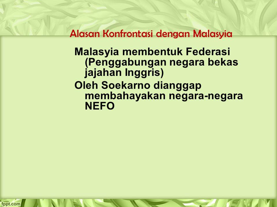 Alasan Konfrontasi dengan Malasyia Malasyia membentuk Federasi (Penggabungan negara bekas jajahan Inggris) Oleh Soekarno dianggap membahayakan negara-