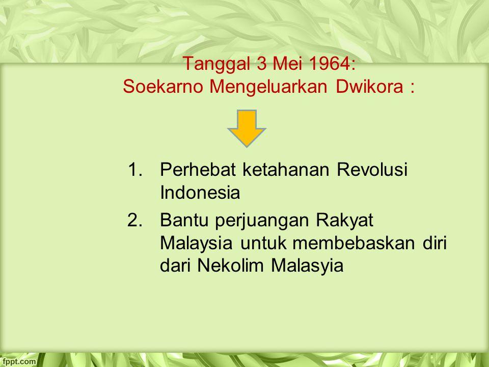Tanggal 3 Mei 1964: Soekarno Mengeluarkan Dwikora : 1.Perhebat ketahanan Revolusi Indonesia 2.Bantu perjuangan Rakyat Malaysia untuk membebaskan diri
