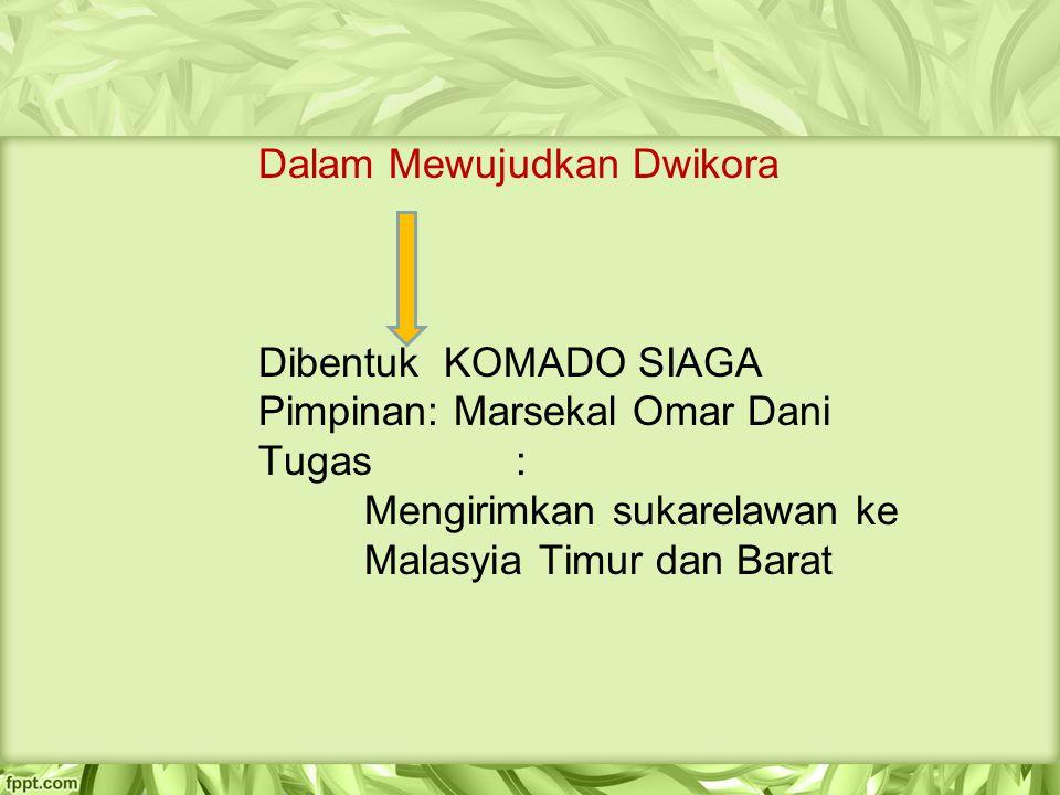Dalam Mewujudkan Dwikora Dibentuk KOMADO SIAGA Pimpinan: Marsekal Omar Dani Tugas : Mengirimkan sukarelawan ke Malasyia Timur dan Barat