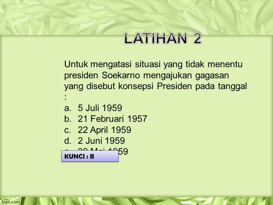 Untuk mengatasi situasi yang tidak menentu presiden Soekarno mengajukan gagasan yang disebut konsepsi Presiden pada tanggal : a.5 Juli 1959 b.21 Febru