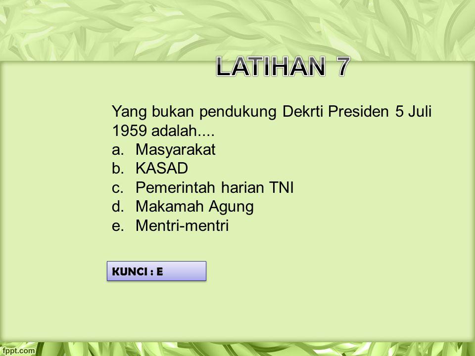 Yang bukan pendukung Dekrti Presiden 5 Juli 1959 adalah.... a.Masyarakat b.KASAD c.Pemerintah harian TNI d.Makamah Agung e.Mentri-mentri KUNCI : E