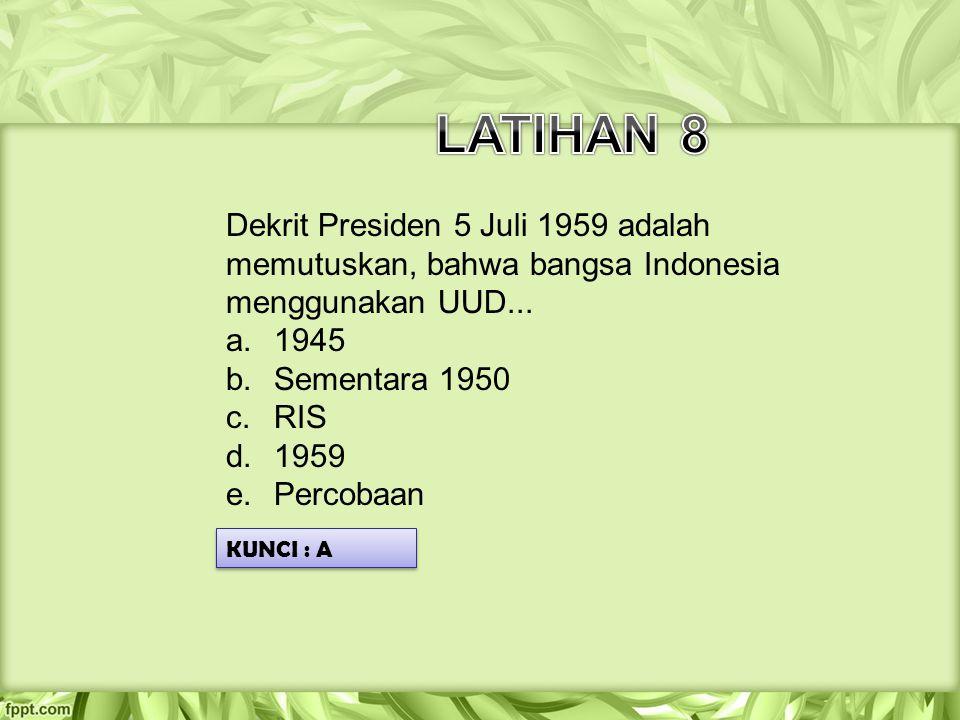 Dekrit Presiden 5 Juli 1959 adalah memutuskan, bahwa bangsa Indonesia menggunakan UUD... a.1945 b.Sementara 1950 c.RIS d.1959 e.Percobaan KUNCI : A