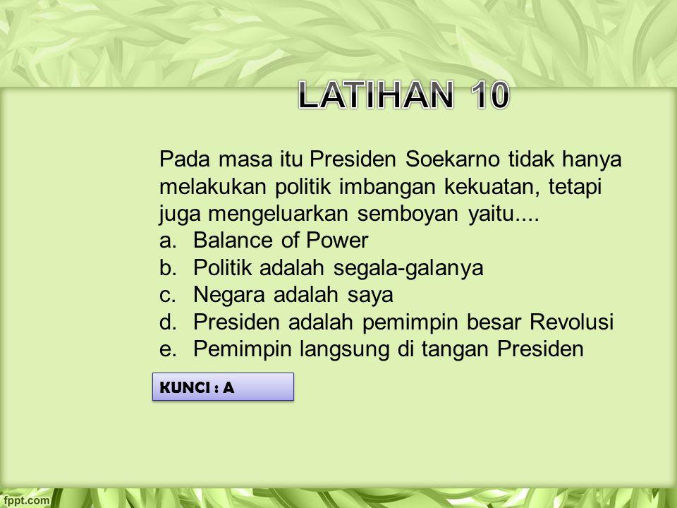 Pada masa itu Presiden Soekarno tidak hanya melakukan politik imbangan kekuatan, tetapi juga mengeluarkan semboyan yaitu.... a.Balance of Power b.Poli