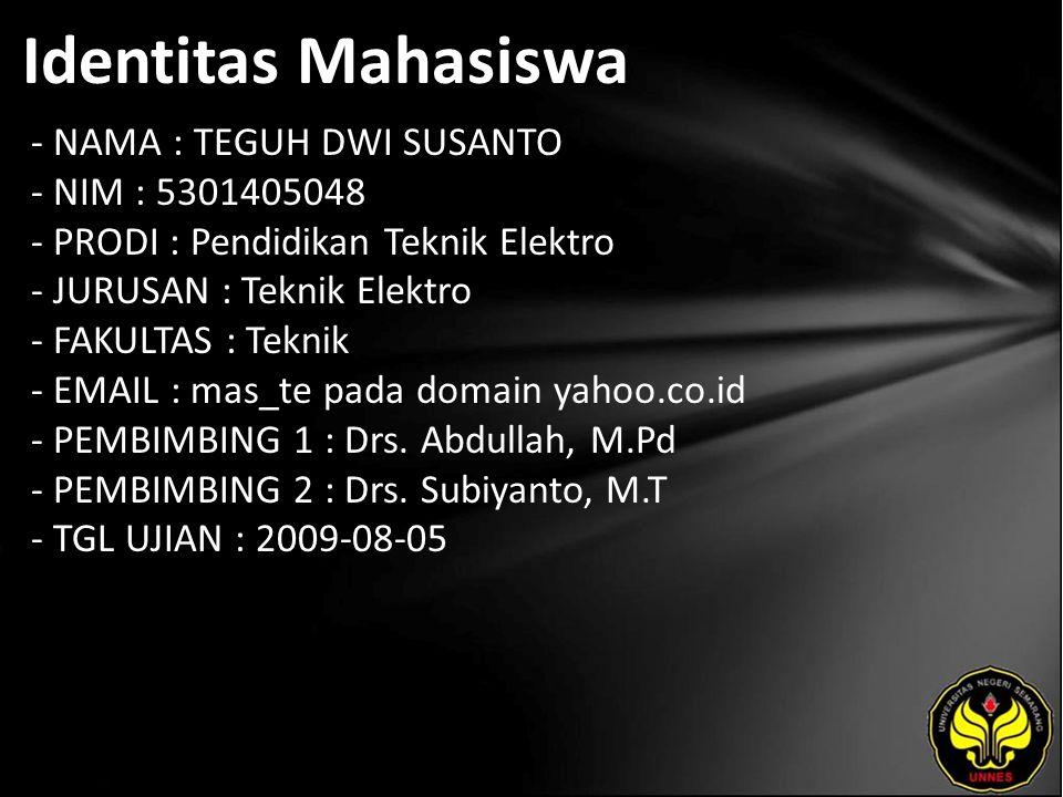 Identitas Mahasiswa - NAMA : TEGUH DWI SUSANTO - NIM : 5301405048 - PRODI : Pendidikan Teknik Elektro - JURUSAN : Teknik Elektro - FAKULTAS : Teknik - EMAIL : mas_te pada domain yahoo.co.id - PEMBIMBING 1 : Drs.