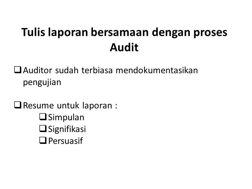 Tulis laporan bersamaan dengan proses Audit  Auditor sudah terbiasa mendokumentasikan pengujian  Resume untuk laporan :  Simpulan  Signifikasi  P