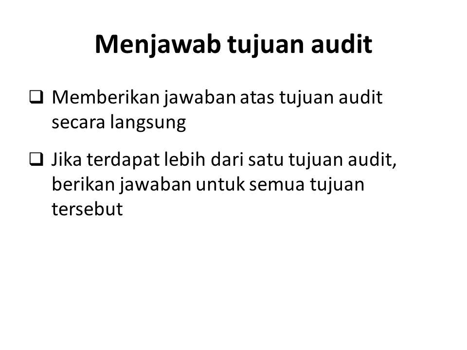 Menjawab tujuan audit  Memberikan jawaban atas tujuan audit secara langsung  Jika terdapat lebih dari satu tujuan audit, berikan jawaban untuk semua