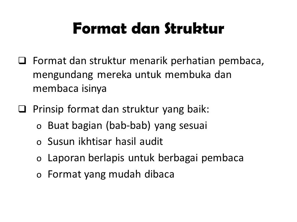 Format dan Struktur  Format dan struktur menarik perhatian pembaca, mengundang mereka untuk membuka dan membaca isinya  Prinsip format dan struktur yang baik: o Buat bagian (bab-bab) yang sesuai o Susun ikhtisar hasil audit o Laporan berlapis untuk berbagai pembaca o Format yang mudah dibaca