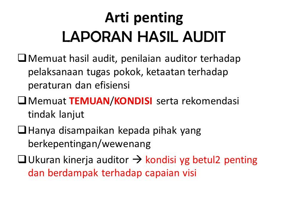 Arti penting LAPORAN HASIL AUDIT  Memuat hasil audit, penilaian auditor terhadap pelaksanaan tugas pokok, ketaatan terhadap peraturan dan efisiensi 