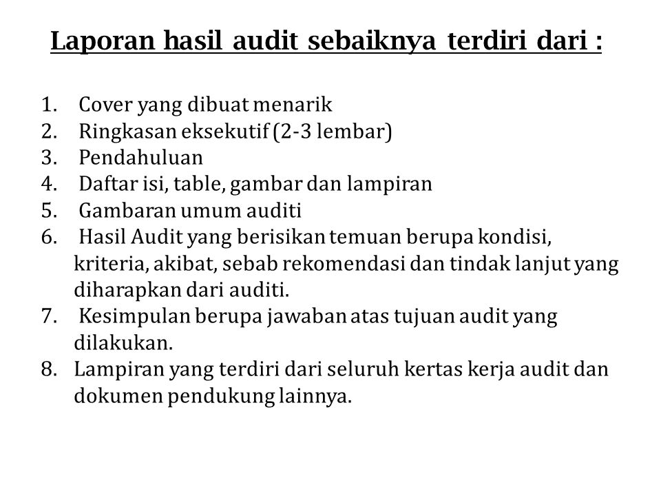 Laporan hasil audit sebaiknya terdiri dari : 1. Cover yang dibuat menarik 2. Ringkasan eksekutif (2-3 lembar) 3. Pendahuluan 4. Daftar isi, table, gam