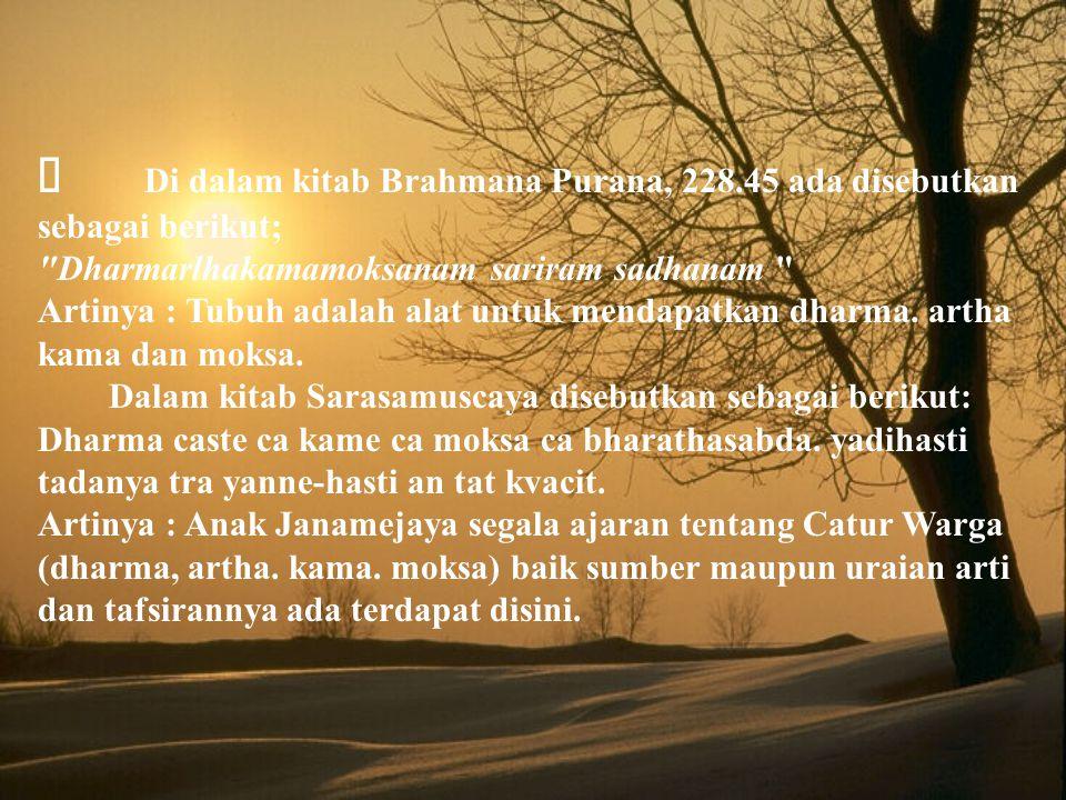  Di dalam kitab Brahmana Purana, 228.45 ada disebutkan sebagai berikut; Dharmarlhakamamoksanam sariram sadhanam Artinya : Tubuh adalah alat untuk mendapatkan dharma.