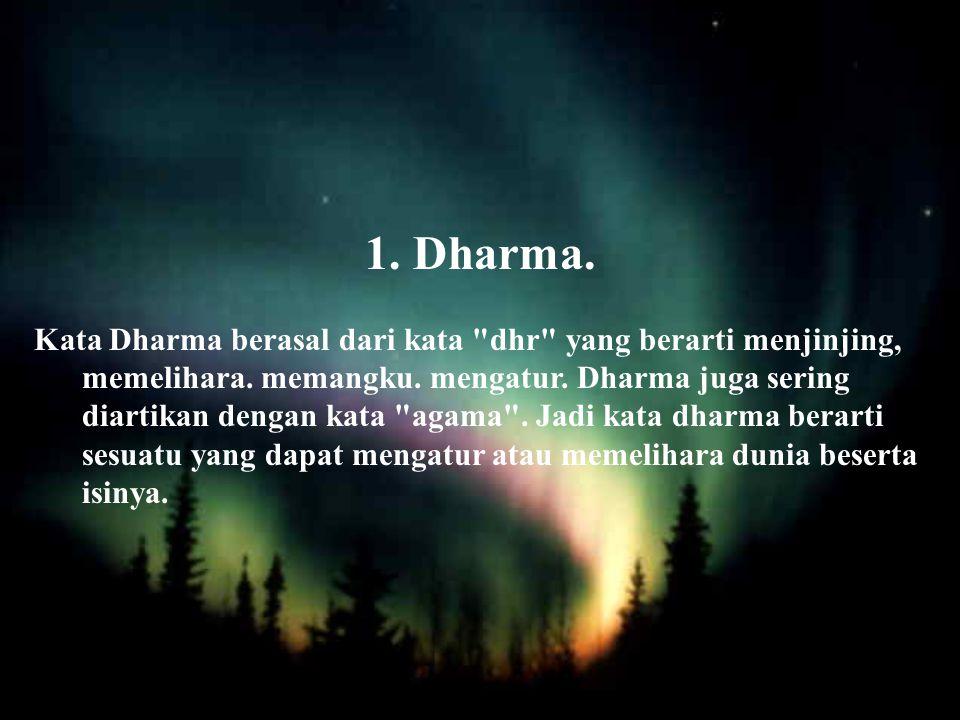 1.Dharma.Kata Dharma berasal dari kata dhr yang berarti menjinjing, memelihara.