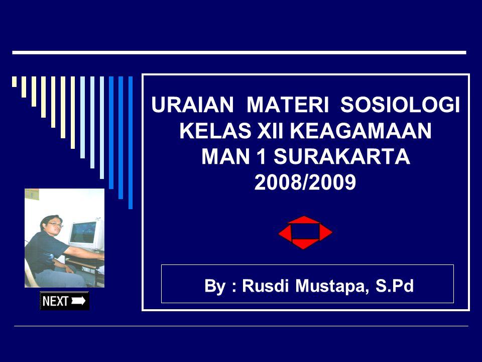 URAIAN MATERI SOSIOLOGI KELAS XII KEAGAMAAN MAN 1 SURAKARTA 2008/2009 By : Rusdi Mustapa, S.Pd