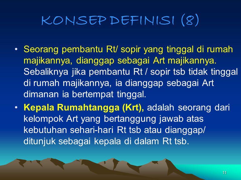 11 KONSEP DEFINISI (8) Seorang pembantu Rt/ sopir yang tinggal di rumah majikannya, dianggap sebagai Art majikannya. Sebaliknya jika pembantu Rt / sop