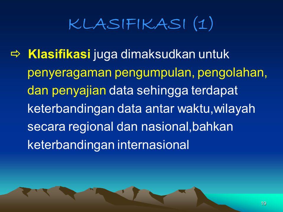 19 KLASIFIKASI (1)  Klasifikasi juga dimaksudkan untuk penyeragaman pengumpulan, pengolahan, dan penyajian data sehingga terdapat keterbandingan data