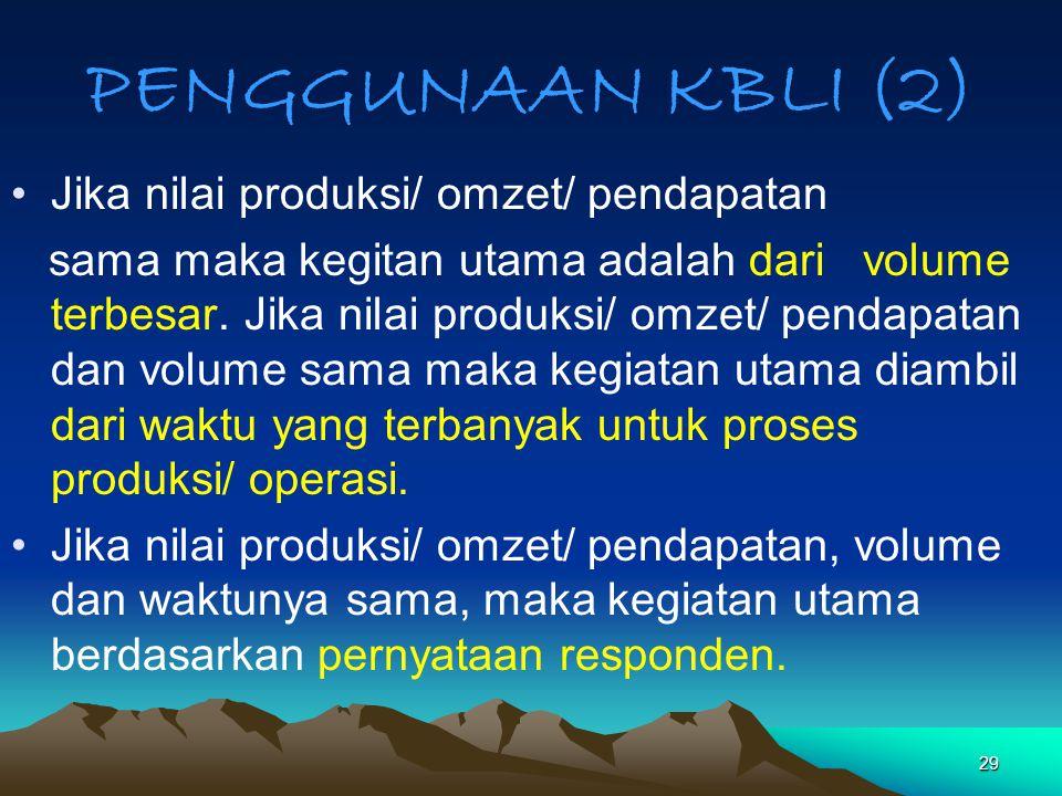 29 PENGGUNAAN KBLI (2) Jika nilai produksi/ omzet/ pendapatan sama maka kegitan utama adalah dari volume terbesar. Jika nilai produksi/ omzet/ pendapa