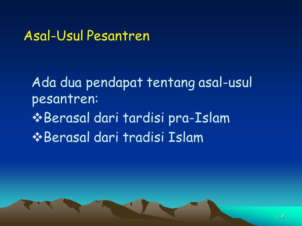 4 Asal-Usul Pesantren Ada dua pendapat tentang asal-usul pesantren:  Berasal dari tardisi pra-Islam  Berasal dari tradisi Islam