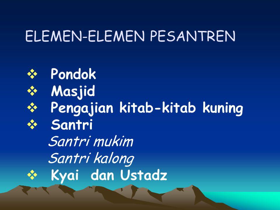 ELEMEN-ELEMEN PESANTREN  Pondok  Masjid  Pengajian kitab-kitab kuning  Santri Santri mukim Santri kalong  Kyai dan Ustadz