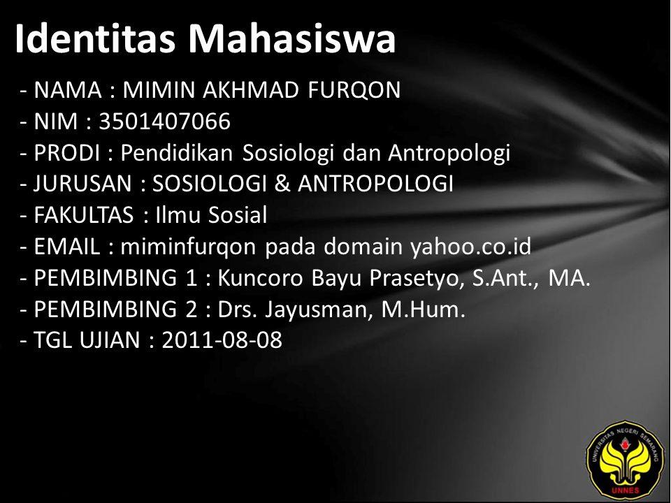 Identitas Mahasiswa - NAMA : MIMIN AKHMAD FURQON - NIM : 3501407066 - PRODI : Pendidikan Sosiologi dan Antropologi - JURUSAN : SOSIOLOGI & ANTROPOLOGI - FAKULTAS : Ilmu Sosial - EMAIL : miminfurqon pada domain yahoo.co.id - PEMBIMBING 1 : Kuncoro Bayu Prasetyo, S.Ant., MA.